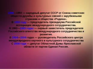 1989—1992— народный депутат СССР от Союза советских обществ дружбы и культур