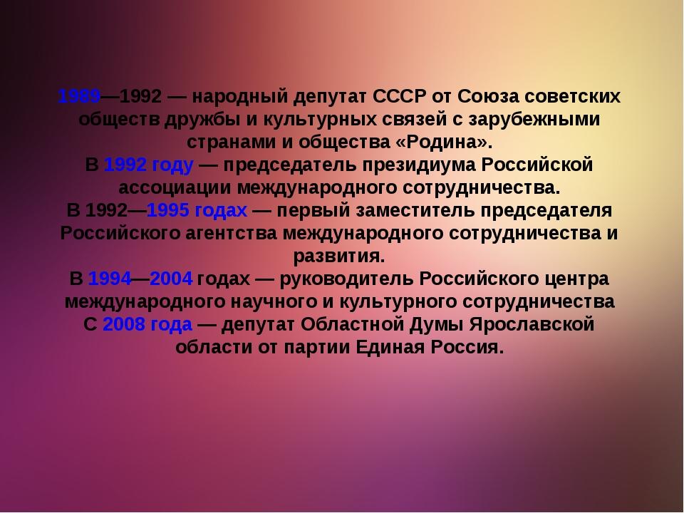 1989—1992— народный депутат СССР от Союза советских обществ дружбы и культур...