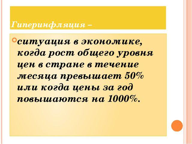 Гиперинфляция – ситуация в экономике, когда рост общего уровня цен в стране в...