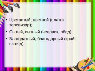 Цветастый, цветной (платок, телевизор); Сытый, сытный (человек, обед) Благод
