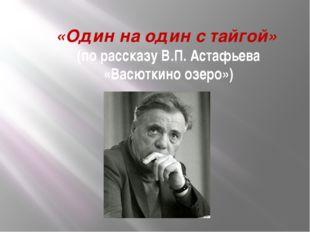 «Один на один с тайгой» (по рассказу В.П. Астафьева «Васюткино озеро»)