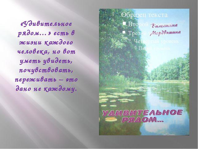 «Удивительное рядом…» есть в жизни каждого человека, но вот уметь увидеть, по...