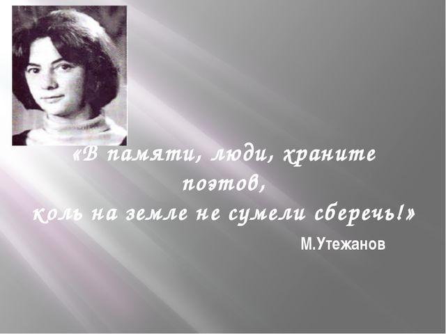 «В памяти, люди, храните поэтов, коль на земле не сумели сберечь!» М.Утежанов