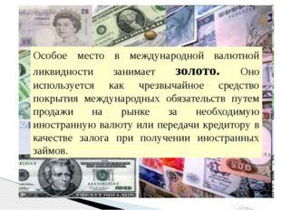 Особое место в международной валютной ликвидности занимает золото. Оно испол