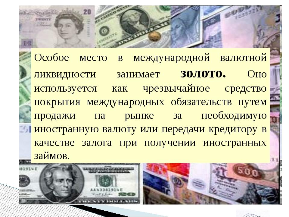 Особое место в международной валютной ликвидности занимает золото. Оно испол...