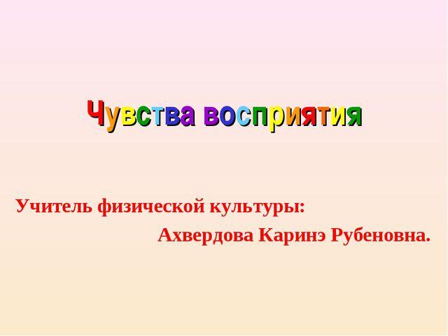 Чувства восприятия Учитель физической культуры: Ахвердова Каринэ Рубеновна.