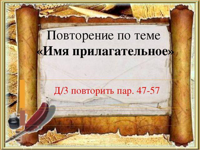 Повторение по теме «Имя прилагательное» -57 Д/3 повторить пар. 47-57