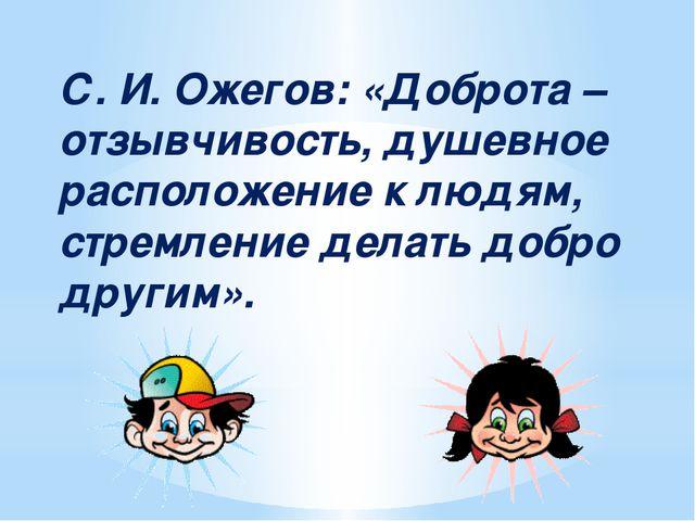 С. И. Ожегов: «Доброта – отзывчивость, душевное расположение к людям, стремле...