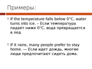 Примеры: If the temperature falls below 0°C, water turns into ice. – Если тем