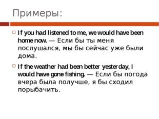 Примеры: If you had listened to me, we would have been home now. — Если бы ты