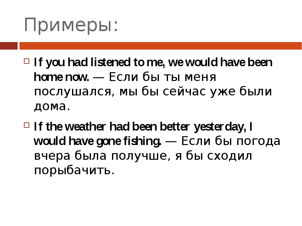Примеры: If you had listened to me, we would have been home now. — Если бы ты...