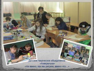 Детское творческое объединение «Акварелька» «Не важно, как мы рисуем, важно ч