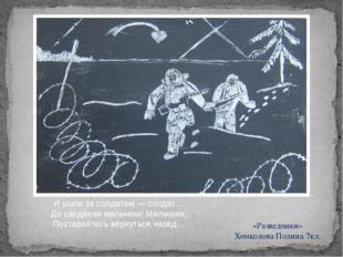 «Разведчики» Хомколова Полина 7кл. И ушли за солдатом — солдат… До свидания