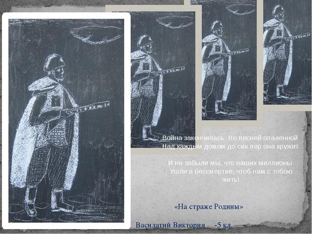 «На страже Родины» Василатий Виктория -5 кл. Война закончилась. Но песней оп...
