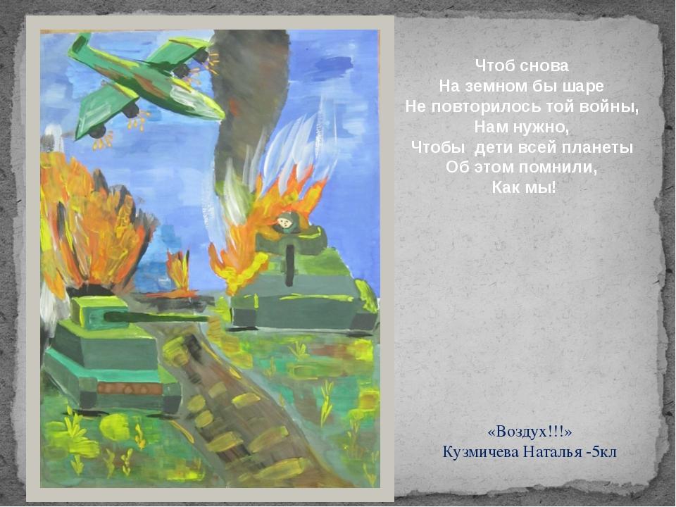 «Воздух!!!» Кузмичева Наталья -5кл Чтоб снова На земном бы шаре Не повторило...