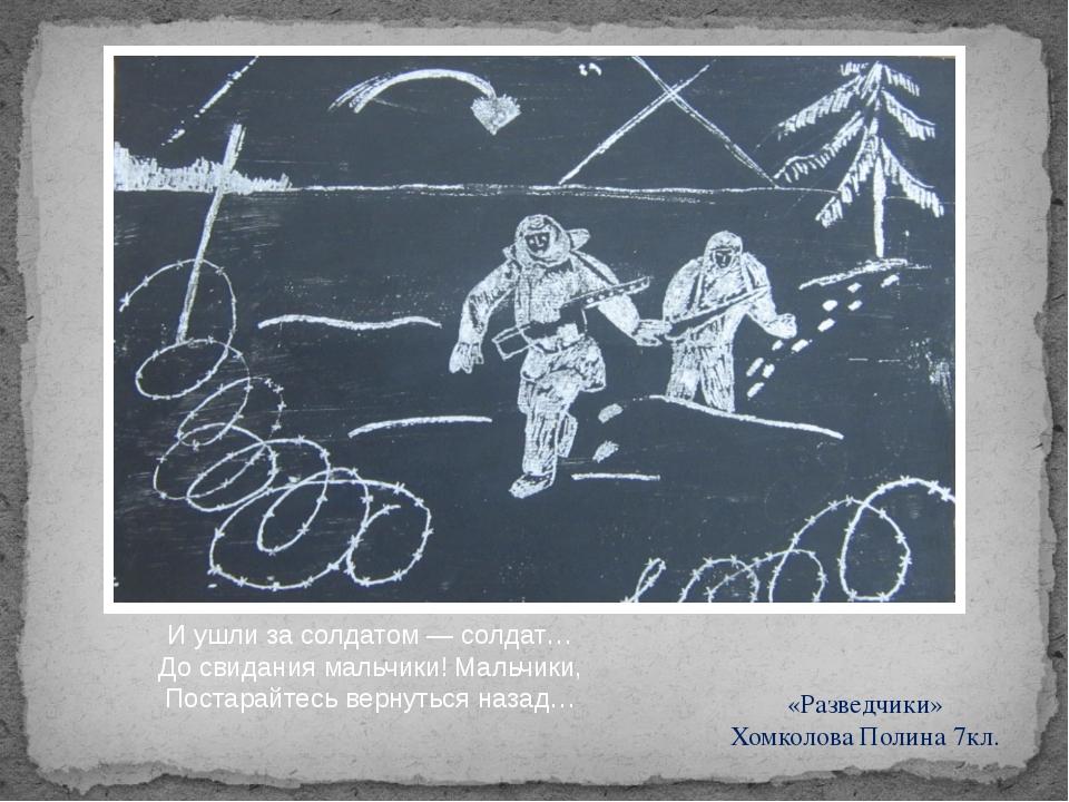 «Разведчики» Хомколова Полина 7кл. И ушли за солдатом — солдат… До свидания...