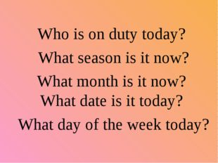 Who is on duty today? What season is it now? What month is it now? What date