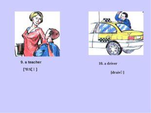 10. a driver [draivә] 9. a teacher ['ti:tζ ә]