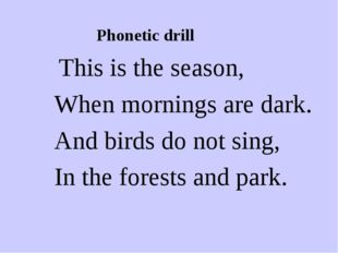 Phonetic drill This is the season, When mornings are dark. And birds do not