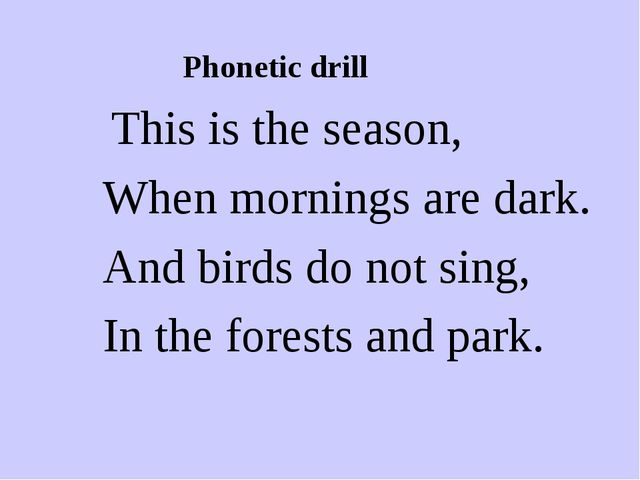 Phonetic drill This is the season, When mornings are dark. And birds do not...