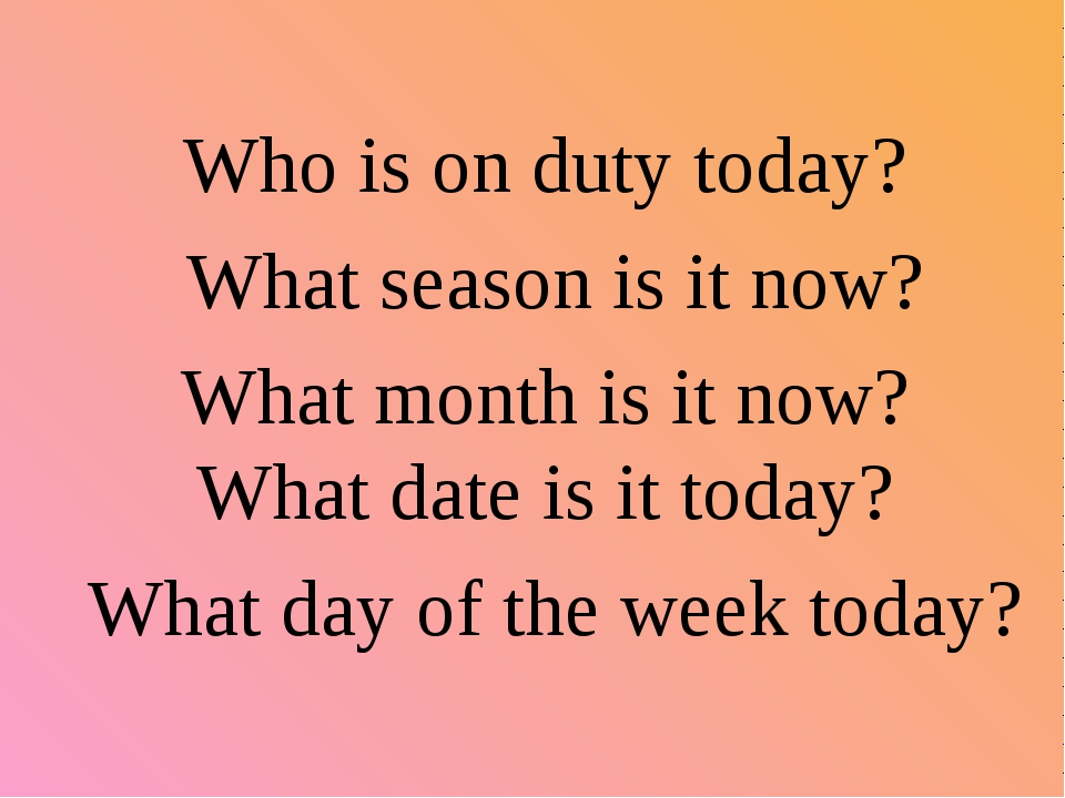 Who is on duty today? What season is it now? What month is it now? What date...