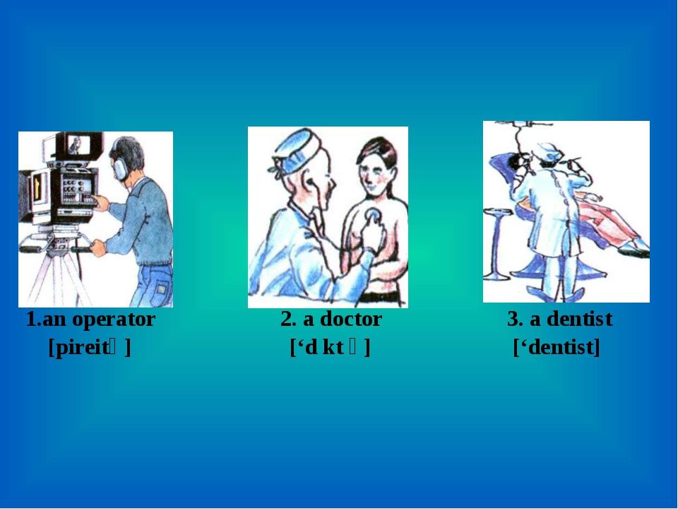 1.an operator 2. a doctor 3. a dentist [כpireitә] ['d כkt ә] ['dentist]