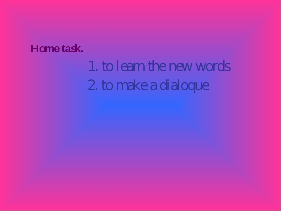 Home task. 1. to learn the new words 2. to make a dialoque