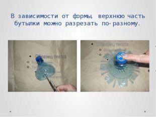 В зависимости от формы, верхнюю часть бутылки можно разрезать по-разному.