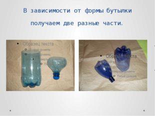 В зависимости от формы бутылки получаем две разные части.