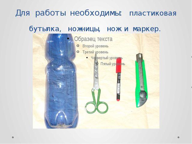 Для работы необходимы: пластиковая бутылка, ножницы, нож и маркер.