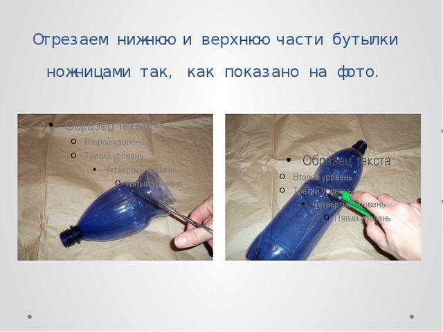 Отрезаем нижнюю и верхнюю части бутылки ножницами так, как показано на фото.