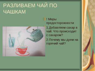 РАЗЛИВАЕМ ЧАЙ ПО ЧАШКАМ ! Меры предосторожности 1.Добавляем сахар в чай. Что
