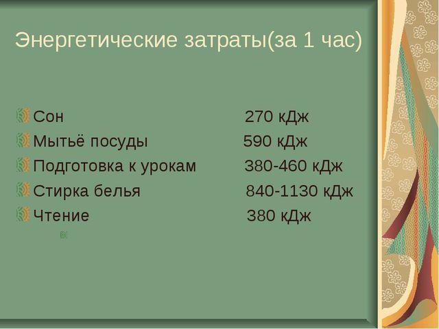 Энергетические затраты(за 1 час) Сон 270 кДж Мытьё посуды 590 кДж Подготовка...
