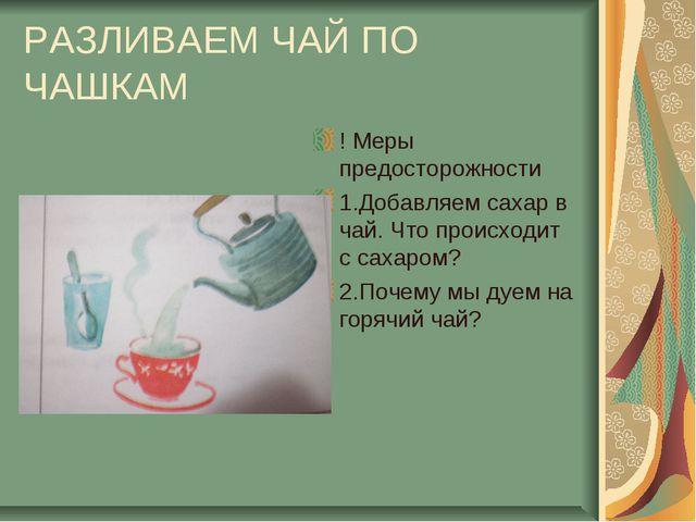 РАЗЛИВАЕМ ЧАЙ ПО ЧАШКАМ ! Меры предосторожности 1.Добавляем сахар в чай. Что...