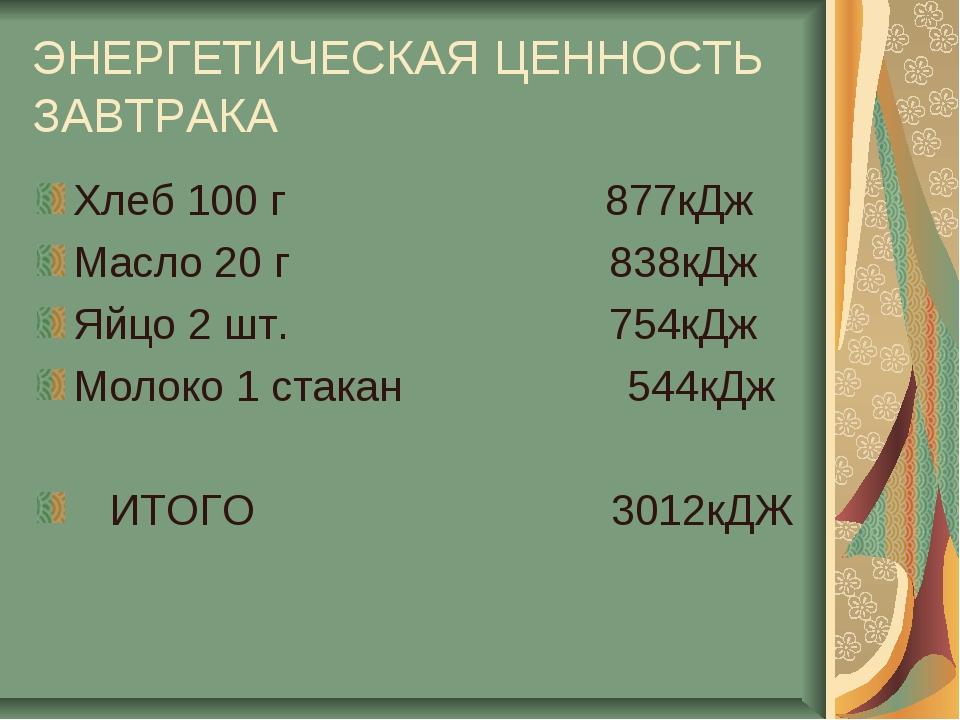 ЭНЕРГЕТИЧЕСКАЯ ЦЕННОСТЬ ЗАВТРАКА Хлеб 100 г 877кДж Масло 20 г 838кДж Яйцо 2 ш...