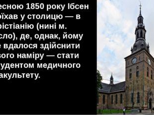 Весною 1850 року Ібсен поїхав у столицю — в Хрістіанію (нині м. Осло), де, од