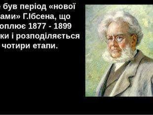 Це був період «нової драми» Г.Ібсена, що охоплює 1877 - 1899 роки і розподіля