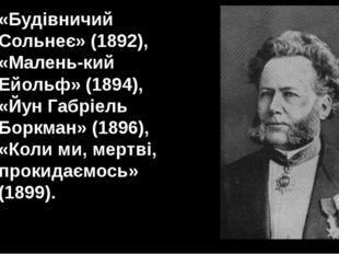 «Будівничий Сольнеє» (1892), «Маленький Ейольф» (1894), «Йун Габріель Боркма