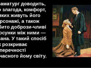 Драматург доводить, що злагода, комфорт, в яких живуть його персонажі, а тако