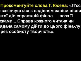 ♦Прокоментуйте слова Г. Ібсена: «П'єса не закінчується з падінням завіси піс