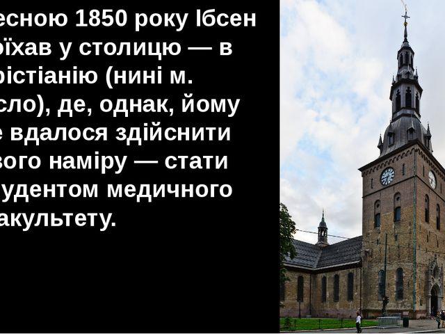 Весною 1850 року Ібсен поїхав у столицю — в Хрістіанію (нині м. Осло), де, од...