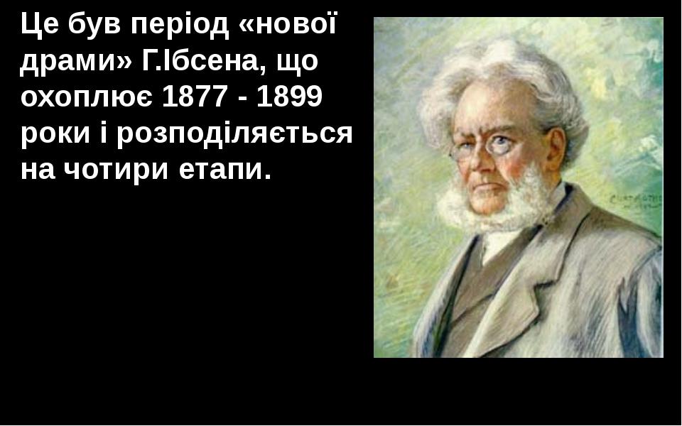 Це був період «нової драми» Г.Ібсена, що охоплює 1877 - 1899 роки і розподіля...