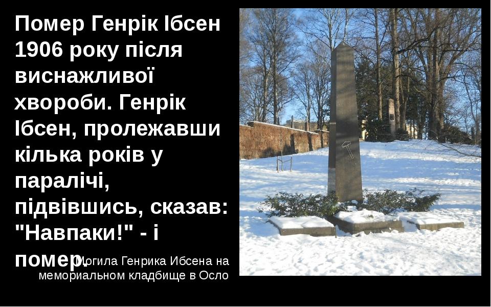 Помер Генрік Ібсен 1906 року після виснажливої хвороби. Генрік Ібсен, пролежа...