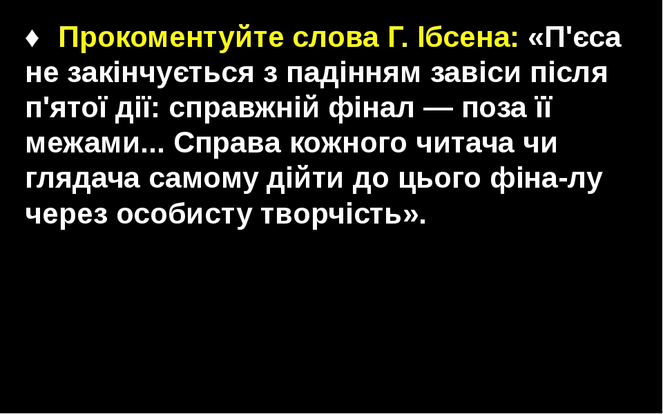 ♦Прокоментуйте слова Г. Ібсена: «П'єса не закінчується з падінням завіси піс...