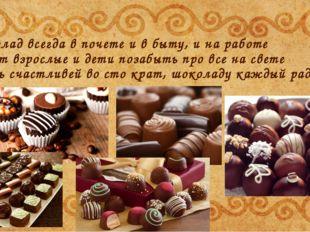 Шоколад всегда в почете и в быту, и на работе Любят взрослые и дети позабыть