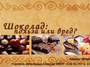 Шоколад: польза или вред? Автор: Моторина С.Н. Учитель начальных классов МБОУ