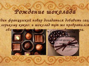 Рождение шоколада Один французский повар догадаться добавить сахар к горькому