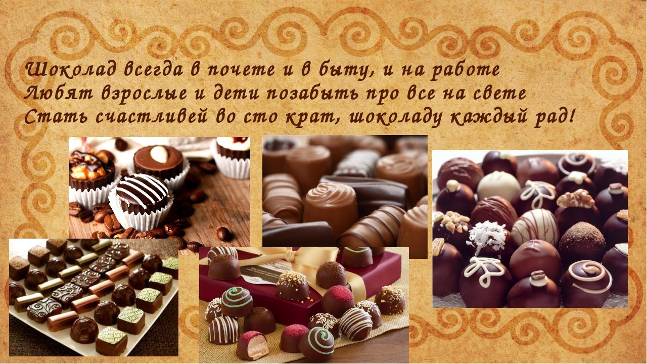 Шоколад всегда в почете и в быту, и на работе Любят взрослые и дети позабыть...