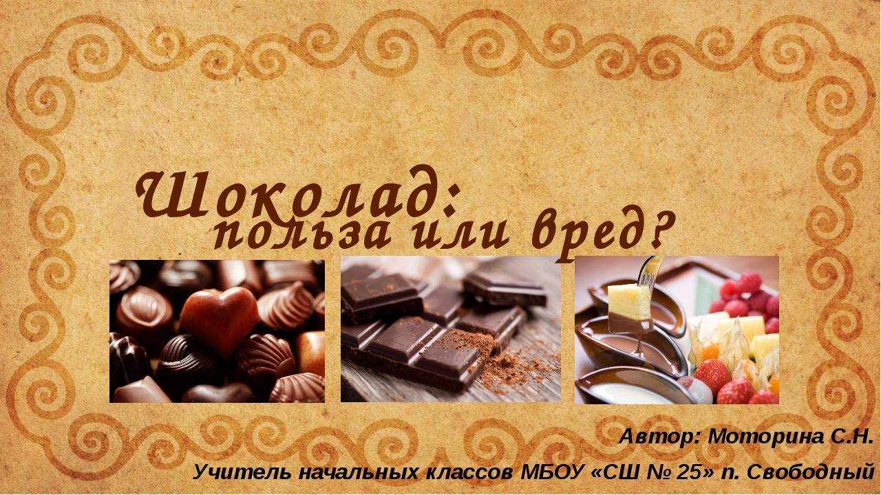 Шоколад: польза или вред? Автор: Моторина С.Н. Учитель начальных классов МБОУ...