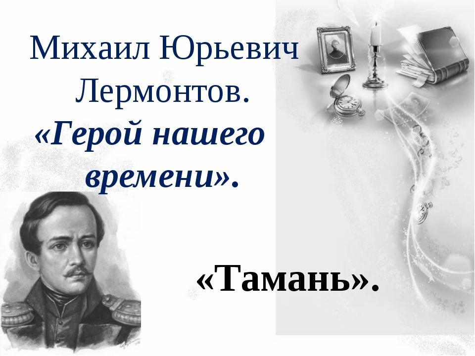 Михаил Юрьевич Лермонтов. «Герой нашего времени». «Тамань».